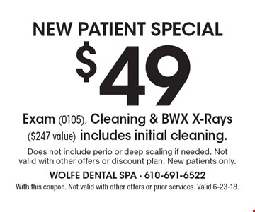 NEW PATIENT SPECIAL $49 Exam (0105), Cleaning & BWX X-Rays ($247 value) includes initial cleaning. Does not include perio or deep scaling if needed. Not valid with other offers or discount plan. New patients only. With this coupon. Not valid with other offers or prior services. Valid 6-23-18.