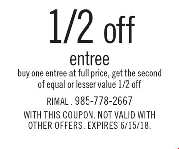 1/2 off entree. Buy one entree at full price, get the second of equal or lesser value 1/2 off. WITH THIS COUPON. NOT VALID WITH OTHER OFFERS. EXPIRES 6/15/18.