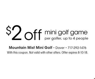 $2 off mini golf game per golfer, up to 4 people. With this coupon. Not valid with other offers. Offer expires 8-10-18.