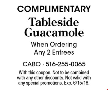 COMPLIMENTARY Tableside Guacamole When Ordering Any 2 Entrees. With this coupon. Not to be combinedwith any other discounts. Not valid with any special promotions. Exp. 6/15/18.