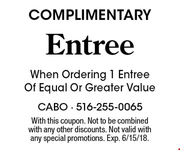 COMPLIMENTARY Entree When Ordering 1 Entree Of Equal Or Greater Value. With this coupon. Not to be combinedwith any other discounts. Not valid with any special promotions. Exp. 6/15/18.