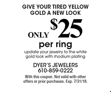 GIVE YOUR TIRED YELLOW GOLD A NEW LOOK ONLY $25 per ring update your jewelry to the white gold look with rhodium plating. With this coupon. Not valid with other offers or prior purchases. Exp. 7/31/18.