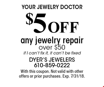 YOUR JEWELRY DOCTOR $5 OFF any jewelry repair over $50. if I can't fix it, it can't be fixed. With this coupon. Not valid with other offers or prior purchases. Exp. 7/31/18.