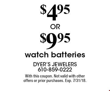 $4.95 OR $9.95 watch batteries. With this coupon. Not valid with other offers or prior purchases. Exp. 7/31/18.