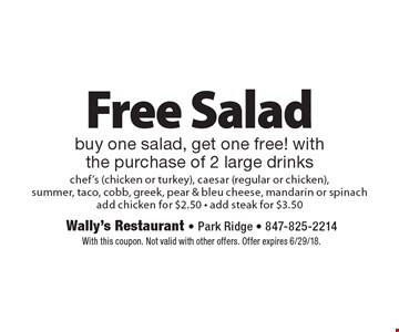 Free salad. Buy one salad, get one free! With the purchase of 2 large drinks chef's (chicken or turkey), caesar (regular or chicken), summer, taco, cobb, greek, pear & bleu cheese, mandarin or spinach. Add chicken for $2.50. Add steak for $3.50. With this coupon. Not valid with other offers. Offer expires 6/29/18.