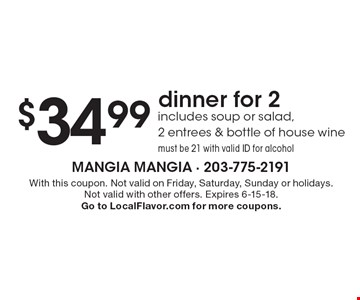 $34.99 dinner for 2 includes soup or salad, 2 entrees & bottle of house wine must be 21 with valid ID for alcohol. With this coupon. Not valid on Friday, Saturday, Sunday or holidays. Not valid with other offers. Expires 6-15-18. Go to LocalFlavor.com for more coupons.