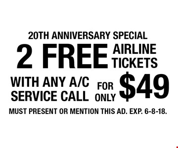 20th anniversary special! 2 FREE AIRLINE TICKETS with any A/C service call for $49. MUST PRESENT OR MENTION THIS AD. EXP. 6-8-18.