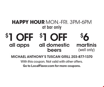 Happy Hour Mon.-Fri. 3pm-6pm (at bar only): $6 martinis (well only). $1 OFF all domestic beers. $1 OFF all apps. With this coupon. Not valid with other offers. Go to LocalFlavor.com for more coupons.