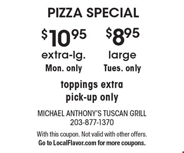 PIZZA SPECIAL: $8.95 large, Tues. only. • $10.95 extra-lg., Mon. only. toppings extra, pick-up only. With this coupon. Not valid with other offers. Go to LocalFlavor.com for more coupons.