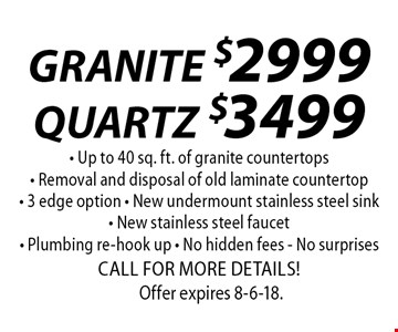 GRANITE $2999QUARTZ$3499 - Up to 40 sq. ft. of granite countertops- Removal and disposal of old laminate countertop- 3 edge option - New undermount stainless steel sink- New stainless steel faucet - Plumbing re-hook up - No hidden fees - No surprisesCALL FOR MORE DETAILS!. Offer expires 8-6-18.