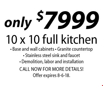 only $7999 10 x 10 full kitchen - Base and wall cabinets - Granite countertop- Stainless steel sink and faucet- Demolition, labor and installationCALL NOW FOR MORE DETAILS!. Offer expires 8-6-18.