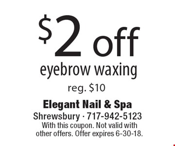 $2 off eyebrow waxing. Reg. $10. With this coupon. Not valid with other offers. Offer expires 6-30-18.
