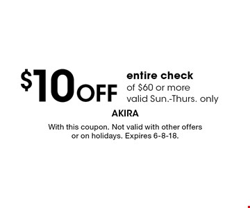 $10 OFF entire check of $60 or more. Valid Sun.-Thurs. only. With this coupon. Not valid with other offers or on holidays. Expires 6-8-18.