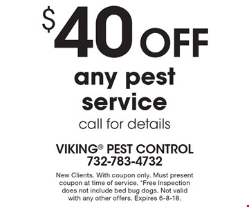 $40 off any pest service call for details. New Clients. With coupon only. Must present coupon at time of service. *Free Inspection does not include bed bug dogs. Not valid with any other offers. Expires 6-8-18.