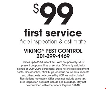 $99 first service, free inspection & estimate. Homes up to 225 Linear Feet. With coupon only. Must present coupon at time of service. Offer only valid with signup of VCP/VCP+ agreement. Does not include equipment costs. Cockroaches, stink bugs, odorous house ants, rodents and other pests not covered by VCP are not included. Restrictions may apply. Offer does not include sales tax. Free inspection does not include bed bug dogs. May not be combined with other offers. Expires 6-8-18.