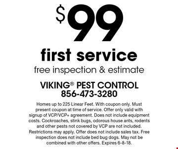 $99 first service free inspection & estimate. Homes up to 225 Linear Feet. With coupon only. Must present coupon at time of service. Offer only valid with signup of VCP/VCP+ agreement. Does not include equipment costs. Cockroaches, stink bugs, odorous house ants, rodents and other pests not covered by VCP are not included. Restrictions may apply. Offer does not include sales tax. Free inspection does not include bed bug dogs. May not be combined with other offers. Expires 6-8-18.