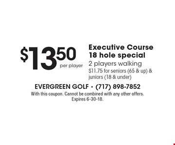 $13.50 per player Executive Course 18 hole special. 2 players walking $11.75 for seniors (65 & up) & juniors (18 & under). With this coupon. Cannot be combined with any other offers. Expires 6-30-18.