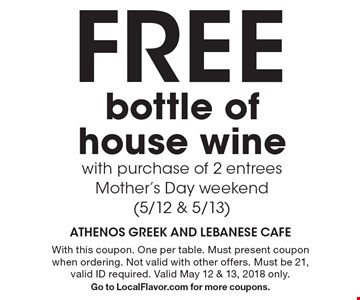 Free bottle of house wine with purchase of 2 entreesMother's Day weekend (5/12 & 5/13). With this coupon. One per table. Must present coupon when ordering. Not valid with other offers. Must be 21, valid ID required. Valid May 12 & 13, 2018 only.Go to LocalFlavor.com for more coupons.