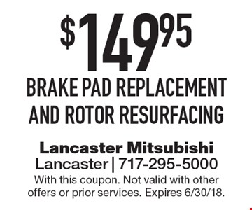 $149.95 brake pad replacement and rotor resurfacing. With this coupon. Not valid with other offers or prior services. Expires 6/30/18.