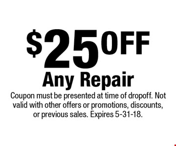 $25 oFF Any Repair. Coupon must be presented at time of drop off. Not valid with other offers or promotions, discounts, or previous sales. Expires 5-31-18.