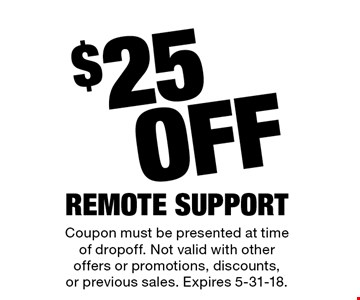$25 Off Remote Support. Coupon must be presented at time of dropoff. Not valid with other offers or promotions, discounts, or previous sales. Expires 5-31-18.