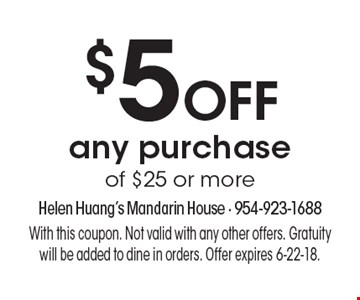 $5 Off any purchase of $25 or more. With this coupon. Not valid with any other offers. Gratuity will be added to dine in orders. Offer expires 6-22-18.