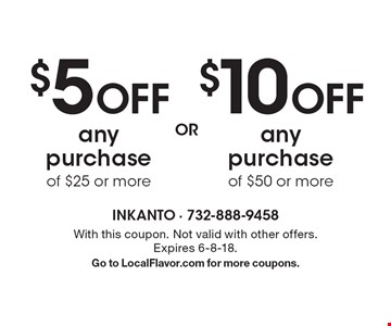 $5 Off any purchase of $25 or more. $10 Off any purchase of $50 or more. . With this coupon. Not valid with other offers. Expires 6-8-18. Go to LocalFlavor.com for more coupons.