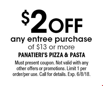 $2 OFF any entree purchase of $13 or more. Must present coupon. Not valid with any other offers or promotions. Limit 1 per order/per use. Call for details. Exp. 6/8/18.