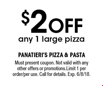 $2 OFF any 1 large pizza. Must present coupon. Not valid with any other offers or promotions.Limit 1 per order/per use. Call for details. Exp. 6/8/18.