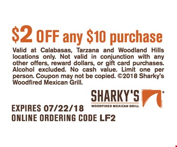 Valid at Calabasas, Tarzana and Woodland Hills locations only. Not valid in conjunction with any other offers, reward dollars, or gift card purchases. Alcohol excluded. No cash value. Limit one per person. Coupon may not be copied. ©2018 Sharky's Woodfired Mexican Grill.