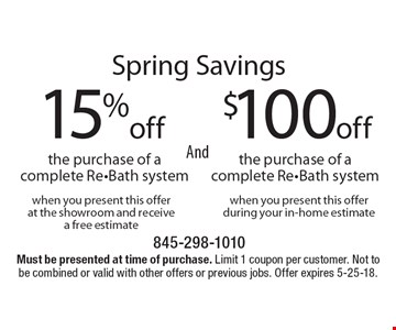 Spring Savings $100 off the purchase of a complete Re-Bath system. When you present this offer during your in-home estimate AND 15% off the purchase of a complete Re-Bath system. When you present this offer at the showroom and receive a free estimate. Must be presented at time of purchase. Limit 1 coupon per customer. Not to be combined or valid with other offers or previous jobs. Offer expires 5-25-18.