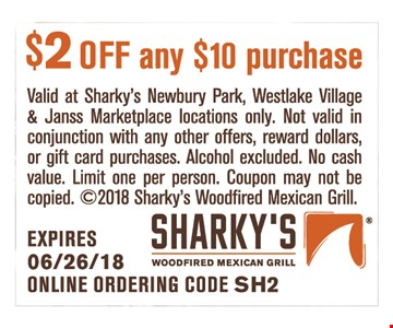 $2 off any $10 purchase. Valid at Sharky's Newbury Park, Westlake Village & Janss Marketplace locations only. Not valid in conjunction with any other offers, reward dollars or gift card purchases. Alcohol excluded. No cash value. Limit one per person. Coupon may not be copied. Online ordering code SH2.