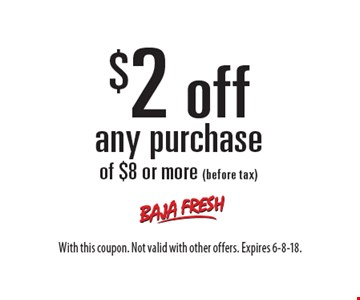 $2 off any purchase of $8 or more (before tax). With this coupon. Not valid with other offers. Expires 6-8-18.