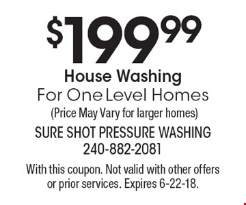 $199.99 House Washing For One Level Homes (Price May Vary for larger homes). With this coupon. Not valid with other offers or prior services. Expires 6-22-18.
