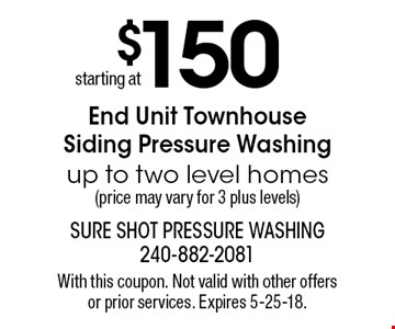 starting at $150 End Unit Townhouse Siding Pressure Washing up to two level homes (price may vary for 3 plus levels). With this coupon. Not valid with other offers or prior services. Expires 5-25-18.