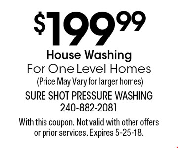 $199.99 House Washing For One Level Homes (Price May Vary for larger homes). With this coupon. Not valid with other offers or prior services. Expires 5-25-18.