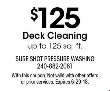 $125 Deck Cleaning up to 125 sq. ft.. With this coupon. Not valid with other offers or prior services. Expires 6-29-18.