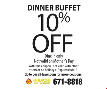 DINNER BUFFET. 10% off Dine in only. Not valid on Mother's Day. With this coupon. Not valid with other offers or on holidays. Expires 6/8/18. 