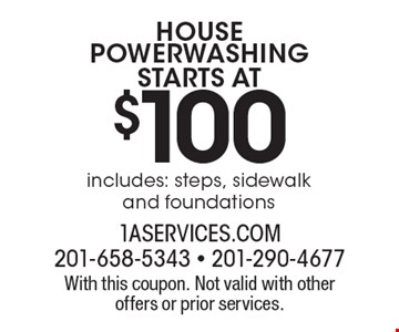Starts at $100 HOUSE POWERWASHING. With this coupon. Not valid with other offers or prior services.