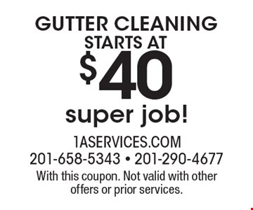 Starts at $40 GUTTER CLEANING super job! With this coupon. Not valid with other offers or prior services.