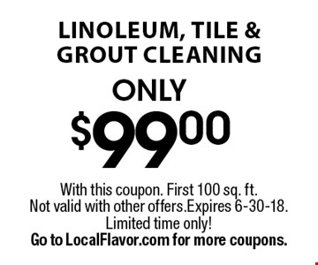 Only $99 linoleum, tile & grout cleaning. With this coupon. First 100 sq. ft. Not valid with other offers. Expires 6-8-18. Limited time only! Go to LocalFlavor.com for more coupons.