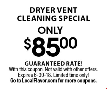 Only $85 dryer vent cleaning special. Guaranteed rate! With this coupon. Not valid with other offers. Expires 6-8-18. Limited time only! Go to LocalFlavor.com for more coupons.