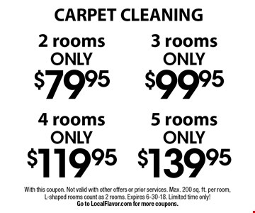 CARPET CLEANING. 2 rooms only $79.95 OR 3 rooms only $99.95. 4 rooms only $119.95 OR 5 rooms only $139.95. With this coupon. Not valid with other offers or prior services. Max. 200 sq. ft. per room, L-shaped rooms count as 2 rooms. Expires 6-8-18. Limited time only! Go to LocalFlavor.com for more coupons.