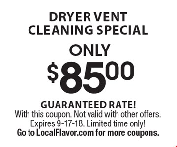 Only $85.00 dryer vent cleaning special. Guaranteed rate! With this coupon. Not valid with other offers. Expires 9-17-18. Limited time only! Go to LocalFlavor.com for more coupons.