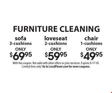 Furniture cleaning. Only $69.95 sofa 3-cushions OR only $59.95 loveseat 2-cushions OR only$49.95 chair 1-cushions. With this coupon. Not valid with other offers or prior services. Expires 9-17-18. Limited time only! Go to LocalFlavor.com for more coupons.