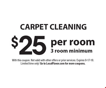 Carpet cleaning $25 per room. 3 room minimum. With this coupon. Not valid with other offers or prior services. Expires 9-17-18. Limited time only! Go to LocalFlavor.com for more coupons.