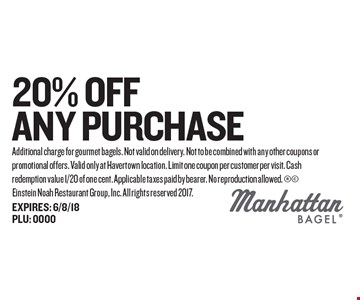 20% Off any Purchase. Additional charge for gourmet bagels. Not valid on delivery. Not to be combined with any other coupons or promotional offers. Valid only at Havertown location. Limit one coupon per customer per visit. Cash redemption value 1/20 of one cent. Applicable taxes paid by bearer. No reproduction allowed.  Einstein Noah Restaurant Group, Inc. All rights reserved 2017.