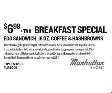 $6.99+ tax breakfast special egg sandwich, 16 oz. coffee & hashbrowns. Additional charge for gourmet bagels. Not valid on delivery. Not to be combined with any other coupons or promotional offers. Valid only at Havertown location. Limit one coupon per customer per visit. Cash redemption value 1/20 of one cent. Applicable taxes paid by bearer. No reproduction allowed.  Einstein Noah Restaurant Group, Inc. All rights reserved 2017.
