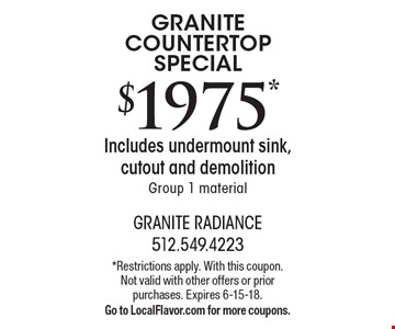 GRANITE COUNTERTOP SPECIAL $1975* Includes undermount sink, cutout and demolition. Group 1 material. Offer Code: CBE 21801. *Restrictions apply. With this coupon. Not valid with other offers or prior purchases. Expires 6-15-18.Go to LocalFlavor.com for more coupons.