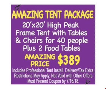 Amazing tent package. 20' X 20' high peak frame tent with tables & chairs for 40 people plus 2 food tables. Amazing price $389. Includes professional tent install. Delivery/tax extra. Restrictions may apply. Not valid with other offers. Must present coupon by 7/16/18.